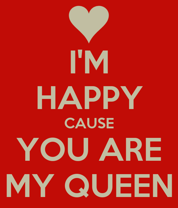 I'M HAPPY CAUSE YOU ARE MY QUEEN