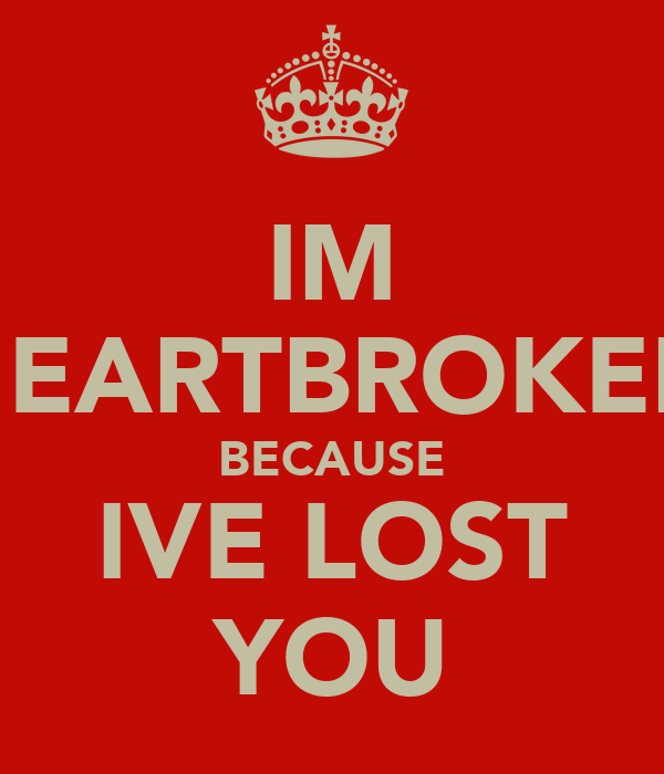 IM HEARTBROKEN BECAUSE IVE LOST YOU