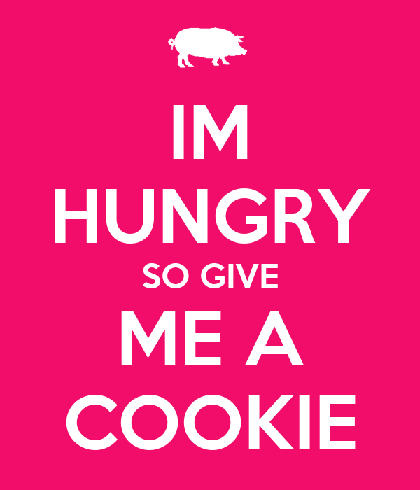 IM HUNGRY SO GIVE ME A COOKIE