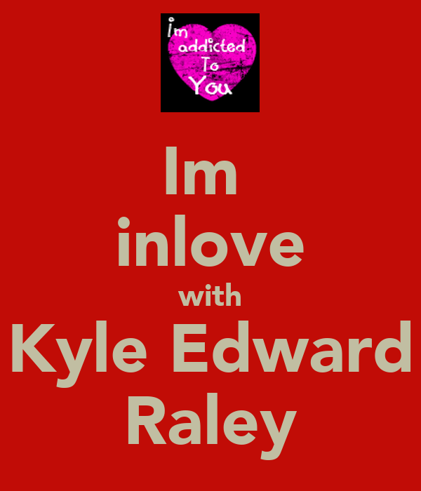 Im  inlove with Kyle Edward Raley