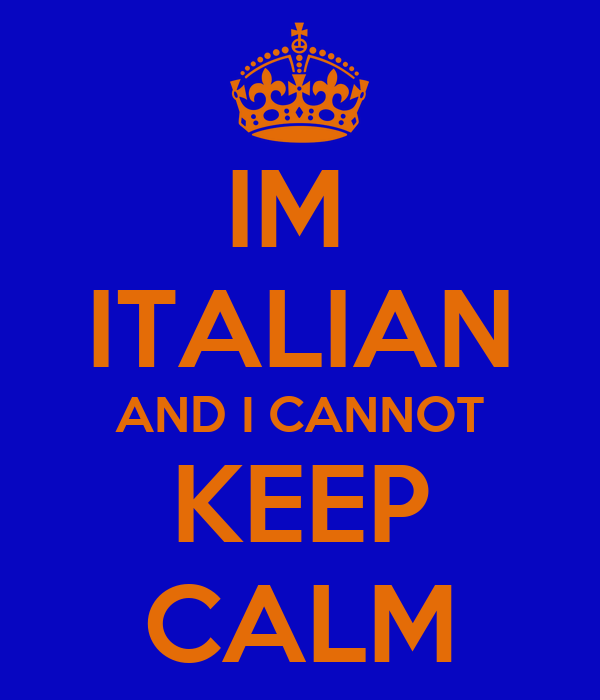 IM  ITALIAN AND I CANNOT KEEP CALM