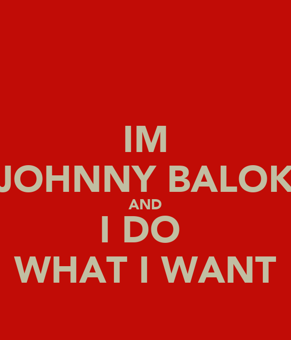 IM JOHNNY BALOK AND I DO  WHAT I WANT