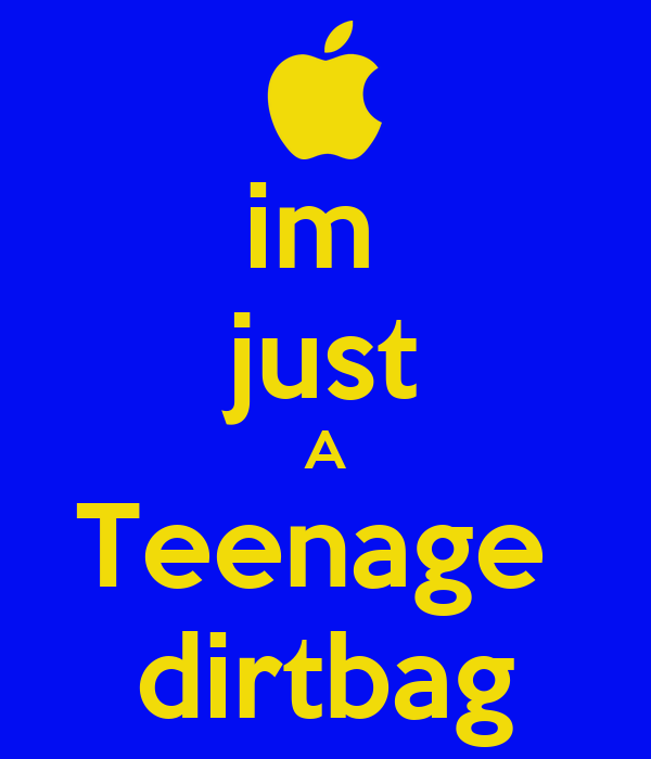 im  just A Teenage  dirtbag