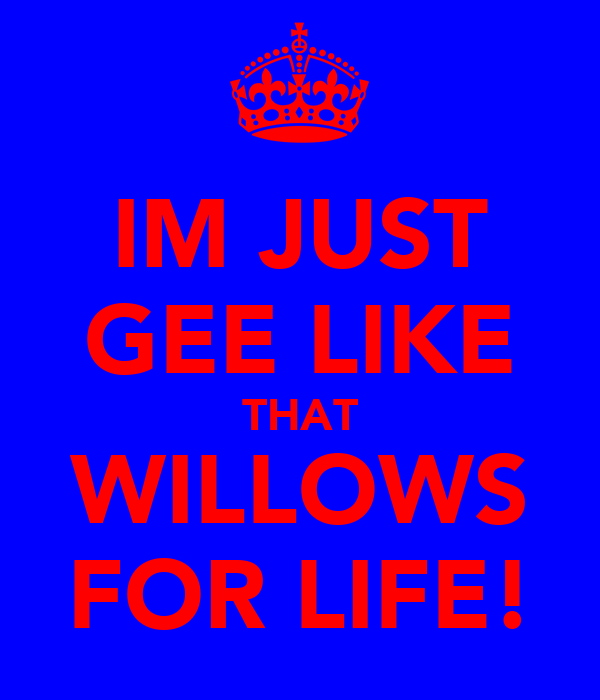 IM JUST GEE LIKE THAT WILLOWS FOR LIFE!