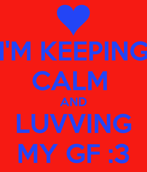 I'M KEEPING CALM  AND LUVVING MY GF :3