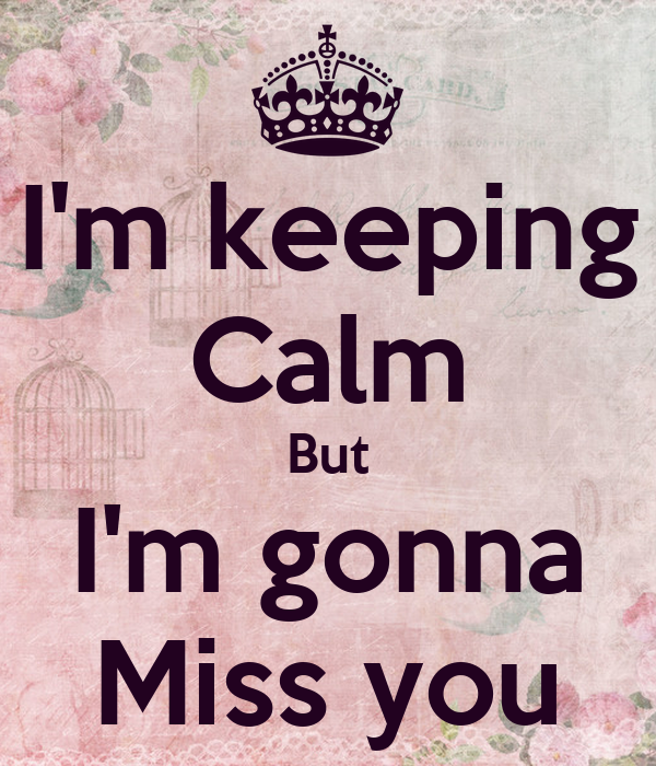I'm keeping Calm But I'm gonna Miss you