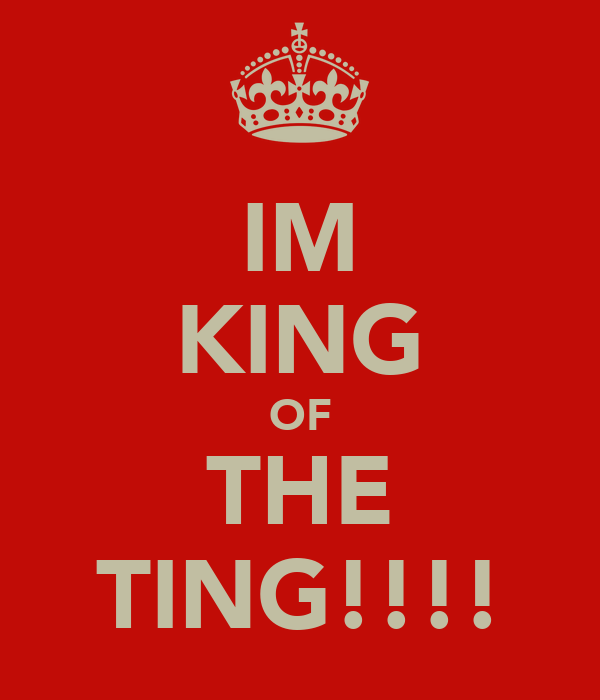 IM KING OF THE TING!!!!