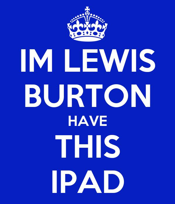 IM LEWIS BURTON HAVE THIS IPAD
