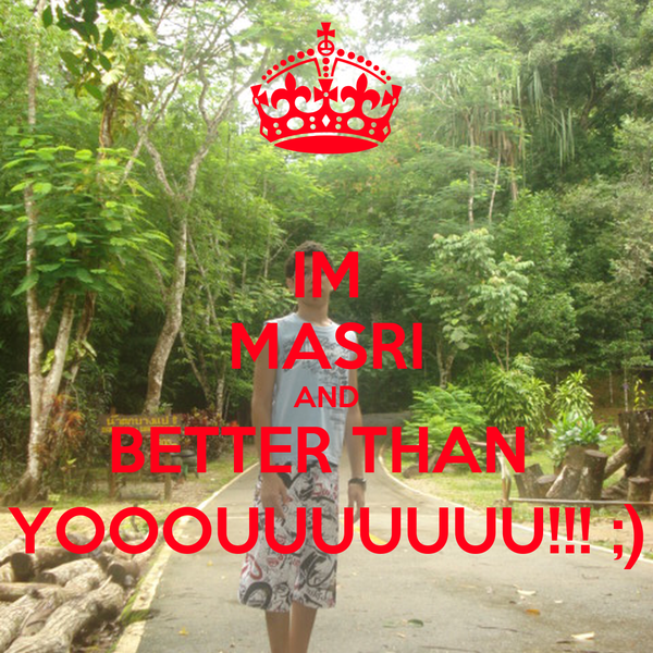 IM MASRI AND BETTER THAN  YOOOUUUUUUU!!! ;)