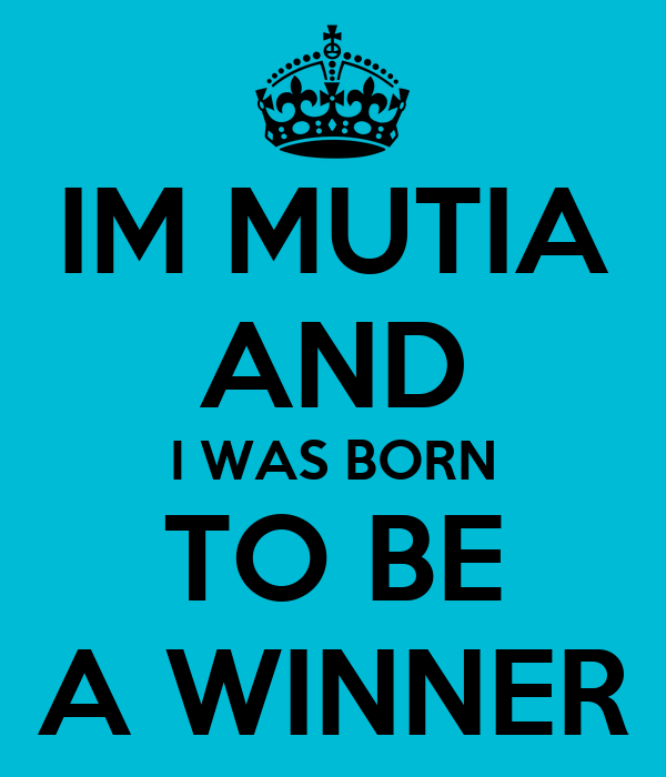 IM MUTIA AND I WAS BORN TO BE A WINNER