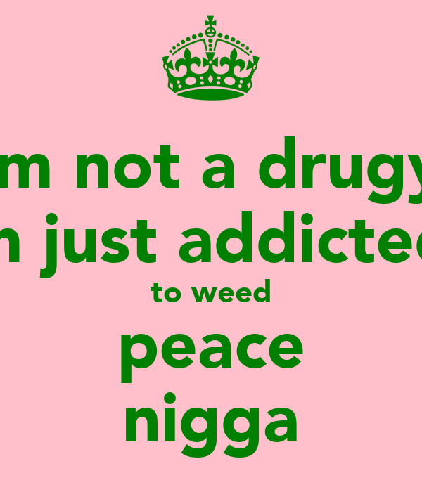 im not a drugy im just addicted  to weed peace nigga