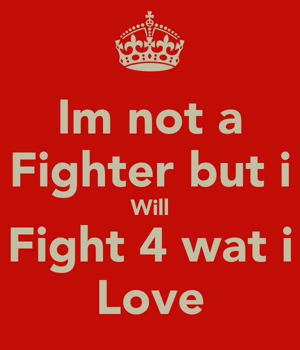 Im not a Fighter but i Will Fight 4 wat i Love