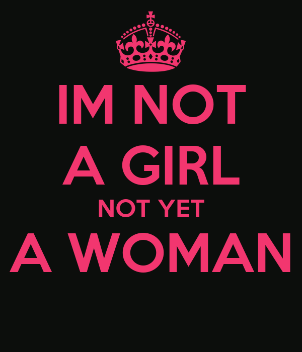 IM NOT A GIRL NOT YET A WOMAN