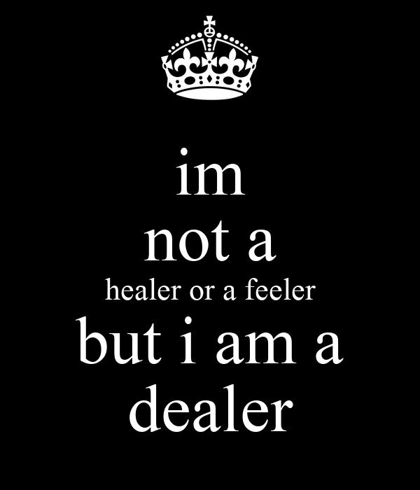 im not a healer or a feeler but i am a dealer