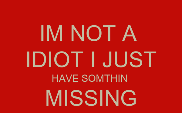 IM NOT A  IDIOT I JUST HAVE SOMTHIN  MISSING