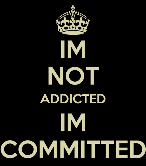 IM NOT ADDICTED IM  COMMITTED