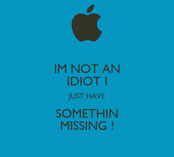 IM NOT AN IDIOT I JUST HAVE SOMETHIN MISSING !