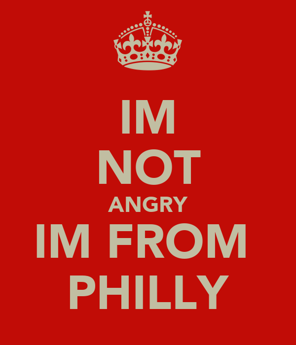 IM NOT ANGRY IM FROM  PHILLY