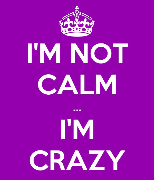 I'M NOT CALM ... I'M CRAZY