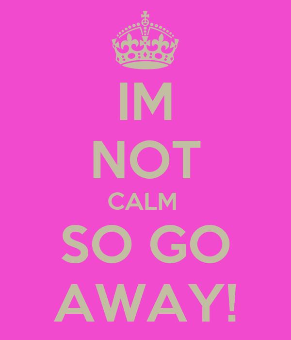 IM NOT CALM  SO GO AWAY!