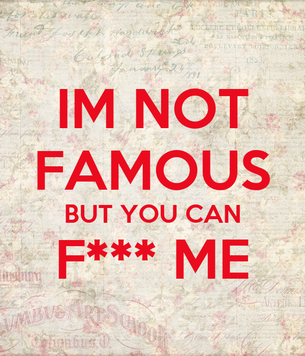 IM NOT FAMOUS BUT YOU CAN F*** ME