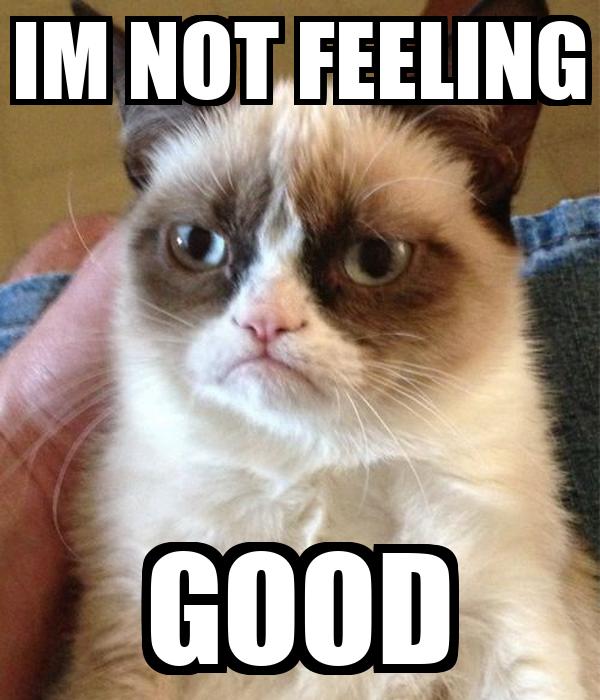 IM NOT FEELING GOOD