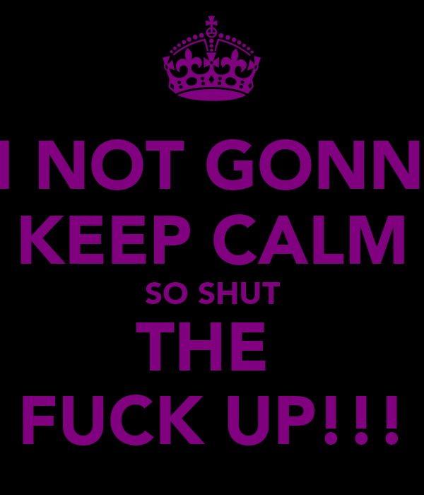 IM NOT GONNA  KEEP CALM SO SHUT THE  FUCK UP!!!