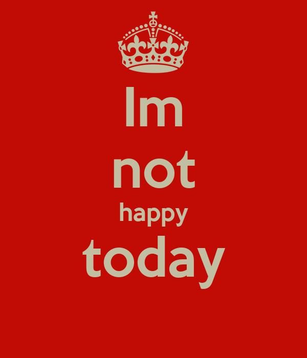 Im not happy today
