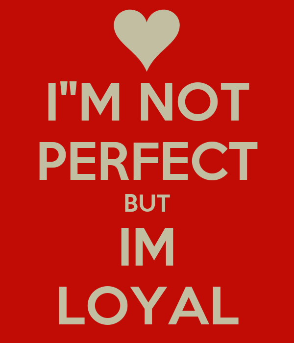 "I""M NOT PERFECT BUT IM LOYAL"