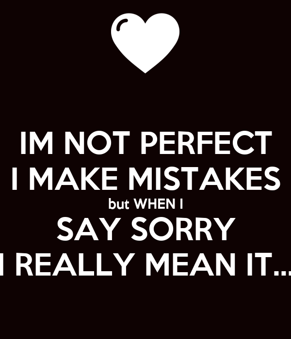 Quotes About Saying Sorry And Not Meaning It: IM NOT PERFECT I MAKE MISTAKES But WHEN I SAY SORRY I