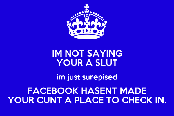 IM NOT SAYING YOUR A SLUT im just surepised FACEBOOK HASENT MADE YOUR CUNT A PLACE TO CHECK IN.