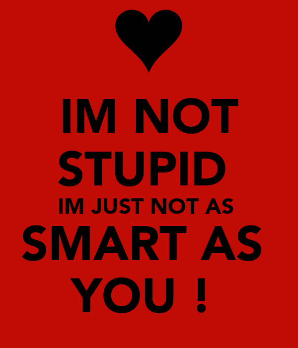 IM NOT STUPID  IM JUST NOT AS  SMART AS  YOU !