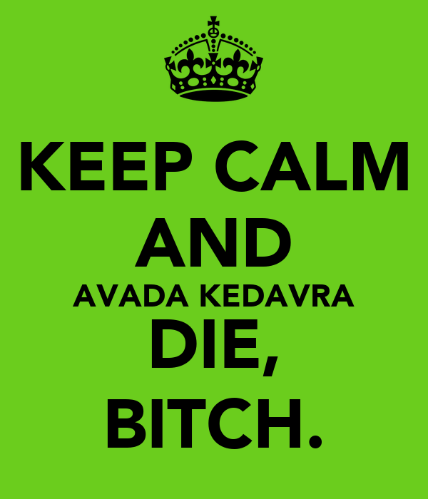 KEEP CALM AND AVADA KEDAVRA DIE, BITCH.