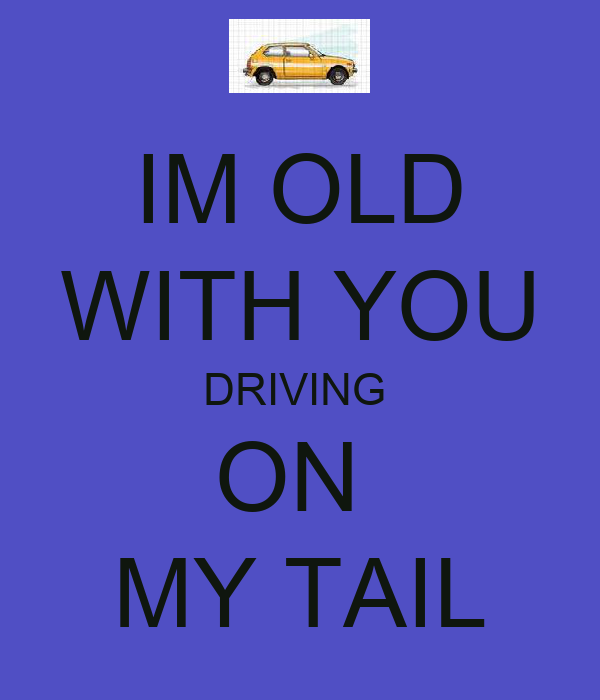 IM OLD WITH YOU DRIVING  ON  MY TAIL