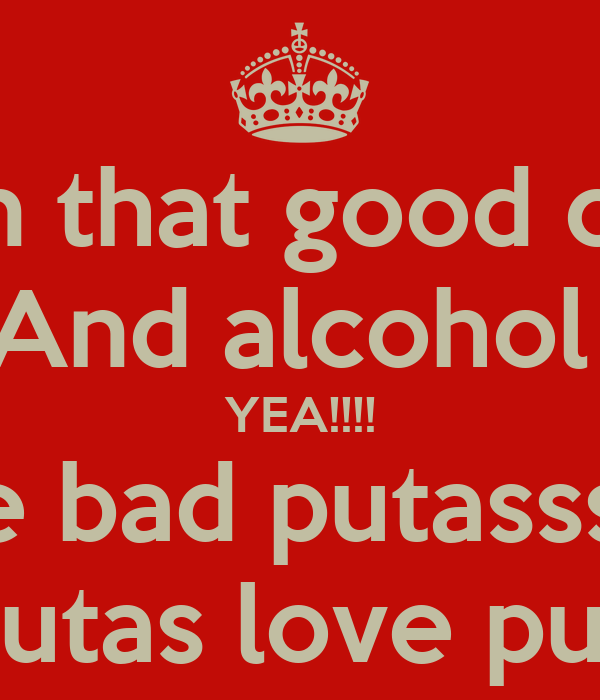 Im on that good cushh And alcohol  YEA!!!! I got some bad putasss I can call Yea all my putas love putas love me