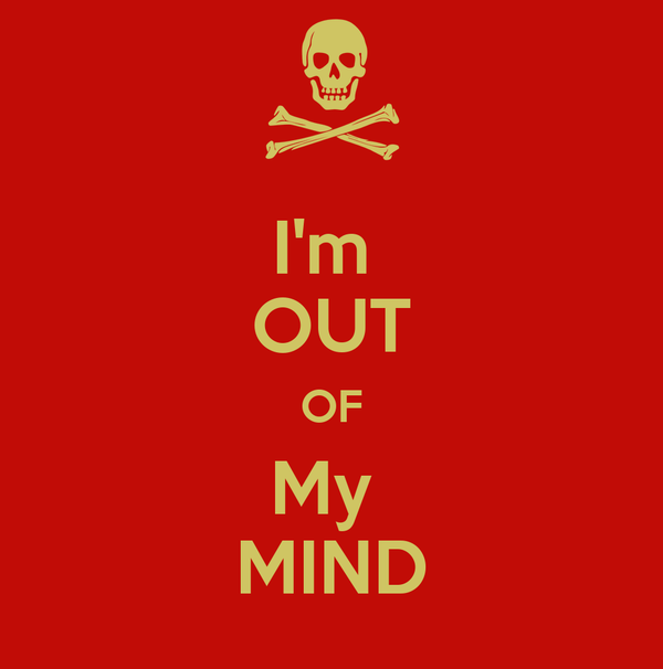 I'm  OUT OF My  MIND