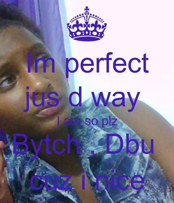 Im perfect jus d way  I am so plz Bytch , Dbu  cuz i nice