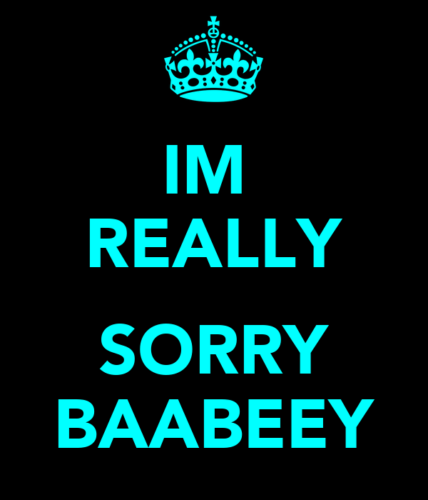 IM  REALLY  SORRY BAABEEY