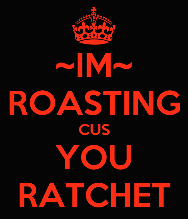 ~IM~ ROASTING CUS YOU RATCHET