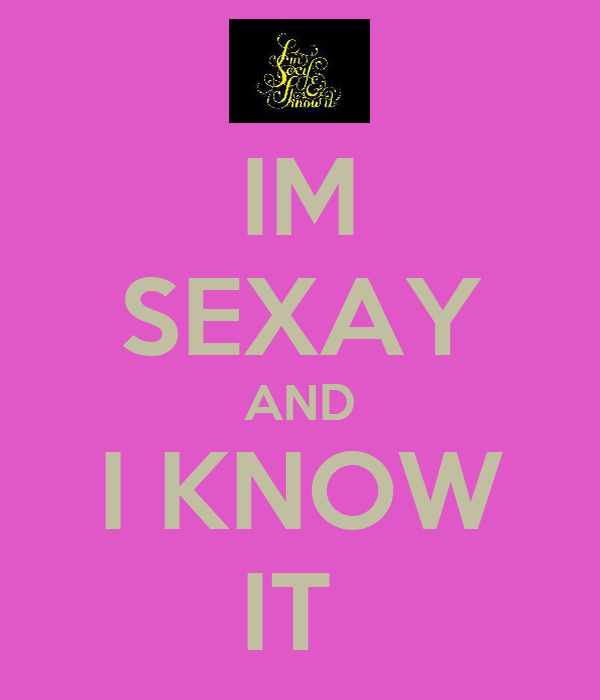 IM SEXAY AND I KNOW IT
