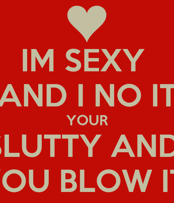 IM SEXY  AND I NO IT YOUR SLUTTY AND  YOU BLOW IT