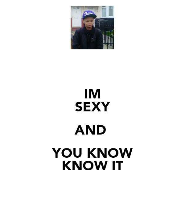 IM SEXY AND  YOU KNOW KNOW IT