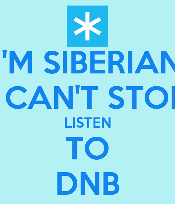 I'M SIBERIAN I CAN'T STOP LISTEN TO DNB