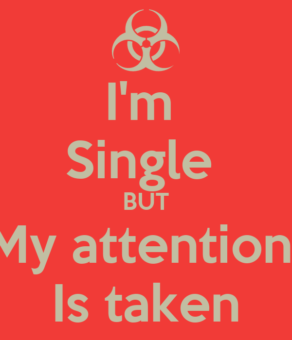 I'm  Single  BUT My attention  Is taken