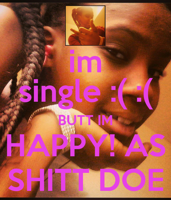 im single :( :( BUTT IM HAPPY! AS SHITT DOE