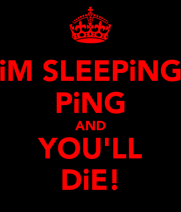 iM SLEEPiNG PiNG AND YOU'LL DiE!