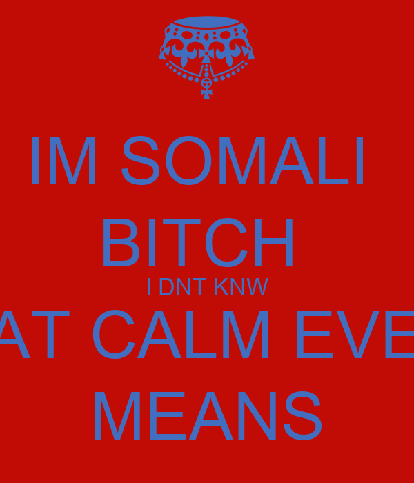 IM SOMALI  BITCH  I DNT KNW WAT CALM EVEN  MEANS