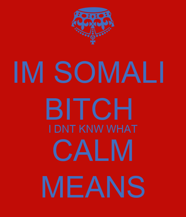IM SOMALI  BITCH  I DNT KNW WHAT CALM MEANS