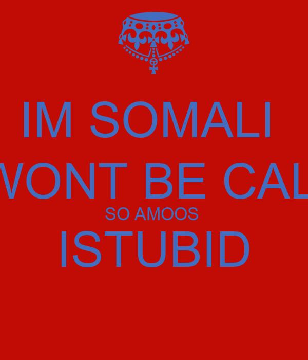 IM SOMALI  I WONT BE CALM SO AMOOS  ISTUBID