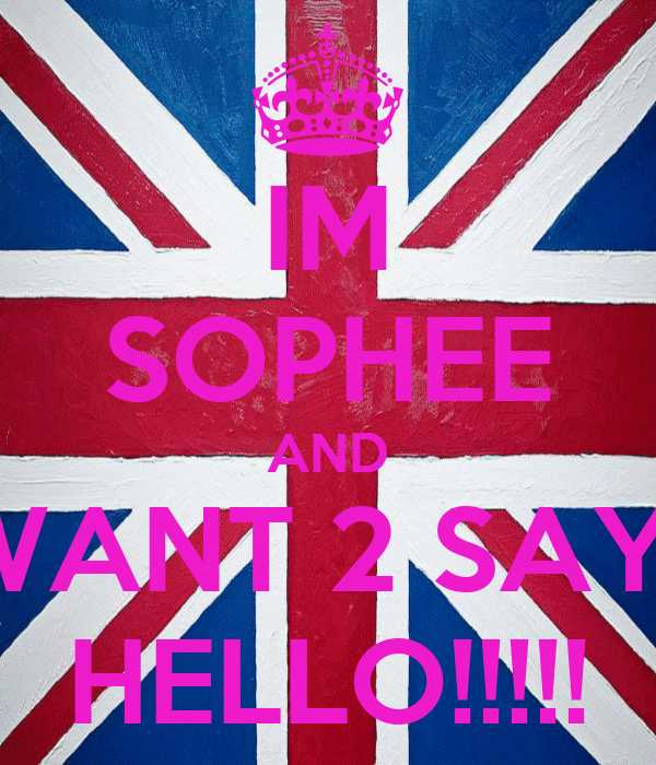 IM SOPHEE AND I WANT 2 SAY ... HELLO!!!!!